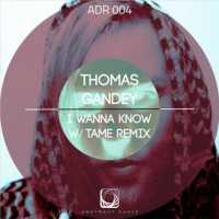 ADR004 / THOMAS GANDY / I WANNA KNOW / TAME REMIX